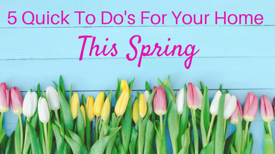 5 Quick To Do's For Your Home This Spring